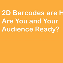 Webinar Slides: 2D Barcodes are Here. Are You and Your Audience Ready?